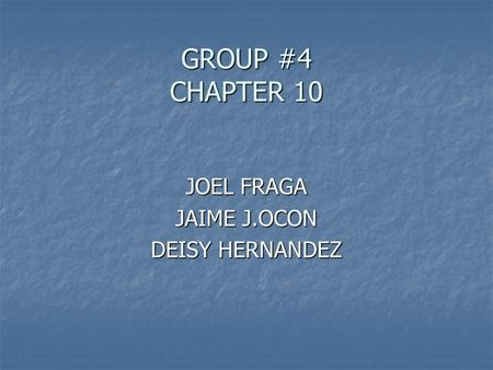 GROUP #4 CHAPTER 10 JOEL FRAGA JAIME J.OCON DEISY HERNANDEZ.