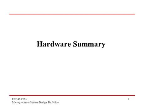 Hardware Summary ECE473/573 Microprocessor System Design, Dr. Shiue.