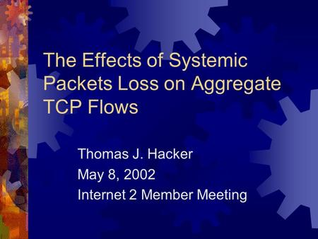 The Effects of Systemic Packets Loss on Aggregate TCP Flows Thomas J. Hacker May 8, 2002 Internet 2 Member Meeting.