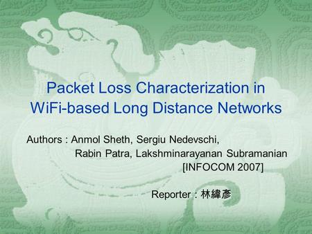 Packet Loss Characterization in WiFi-based Long Distance Networks Authors : Anmol Sheth, Sergiu Nedevschi, Rabin Patra, Lakshminarayanan Subramanian [INFOCOM.