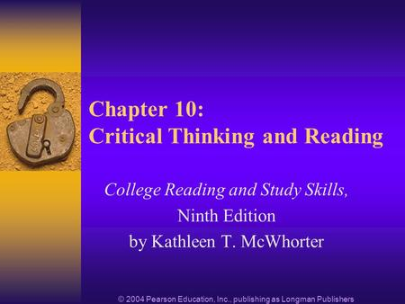 © 2004 Pearson Education, Inc., publishing as Longman Publishers Chapter 10: Critical Thinking and Reading College Reading and Study Skills, Ninth Edition.