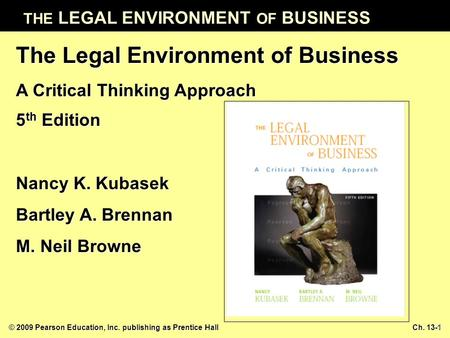 THE LEGAL ENVIRONMENT OF BUSINESS © 2009 Pearson Education, Inc. publishing as Prentice Hall Ch. 13-1 The Legal Environment of Business A Critical Thinking.