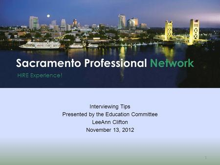 HIRE Experience ! Sacramento Professional Network 1 Interviewing Tips Presented by the Education Committee LeeAnn Clifton November 13, 2012.
