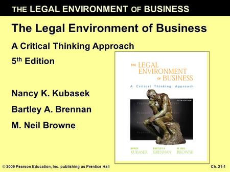 THE LEGAL ENVIRONMENT OF BUSINESS © 2009 Pearson Education, Inc. publishing as Prentice Hall Ch. 21-1 The Legal Environment of Business A Critical Thinking.