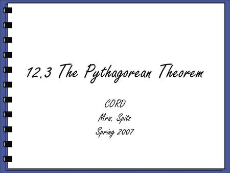 12.3 The Pythagorean Theorem CORD Mrs. Spitz Spring 2007.