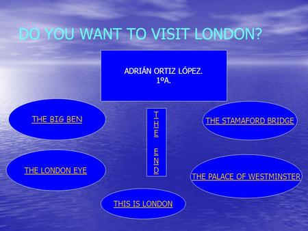 DO YOU WANT TO VISIT LONDON? THE STAMAFORD BRIDGE THE LONDON EYE THE BIG BEN ADRIÁN ORTIZ LÓPEZ. 1ºA. THE PALACE OF WESTMINSTER THEENDTHEEND THIS IS LONDON.
