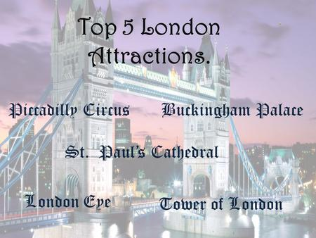 Top 5 London Attractions. London Eye Tower of London Piccadilly CircusBuckingham Palace St. Paul's Cathedral.