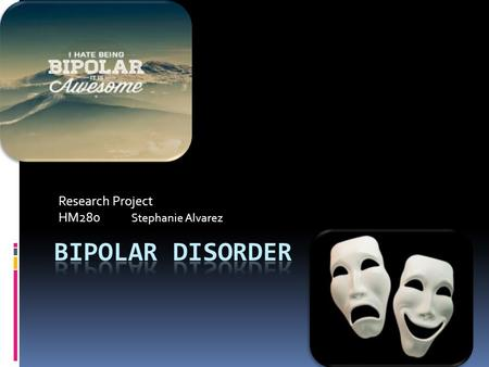 Research Project HM280 Stephanie Alvarez. What is Bipolar Disorder?  A medical disorder that impairs the brains ability to maintain a calm and steady.