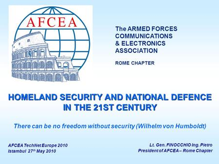 Lt. Gen. FINOCCHIO Ing. Pietro President of AFCEA – Rome Chapter HOMELAND SECURITY AND NATIONAL DEFENCE IN THE 21ST CENTURY There can be no freedom without.