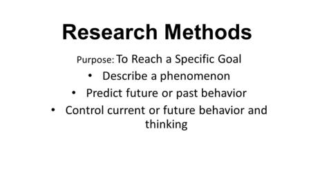 Research Methods Purpose: To Reach a Specific Goal Describe a phenomenon Predict future or past behavior Control current or future behavior and thinking.