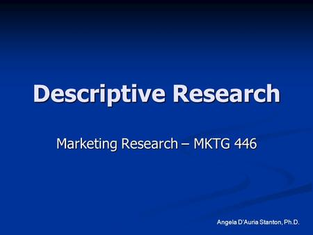 Descriptive Research Marketing Research – MKTG 446 Angela D'Auria Stanton, Ph.D.