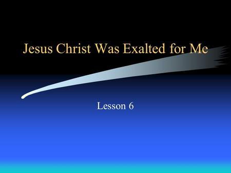 Jesus Christ Was Exalted for Me Lesson 6. Exaltation = Being lifted up; entering glory.
