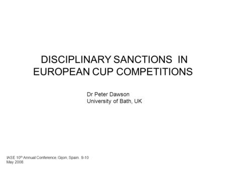DISCIPLINARY SANCTIONS IN EUROPEAN CUP COMPETITIONS Dr Peter Dawson University of Bath, UK IASE 10 th Annual Conference, Gijon, Spain. 9-10 May 2008.