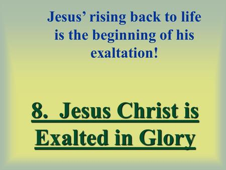8. Jesus Christ is Exalted in Glory Jesus' rising back to life is the beginning of his exaltation!
