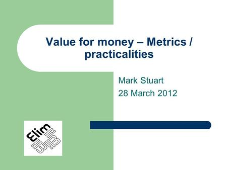 Value for money – Metrics / practicalities Mark Stuart 28 March 2012.