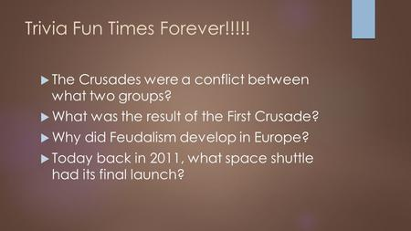 Trivia Fun Times Forever!!!!!  The Crusades were a conflict between what two groups?  What was the result of the First Crusade?  Why did Feudalism develop.