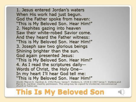 "This Is My Beloved Son 1. Jesus entered Jordan's waters When His work had just begun. God the Father spoke from heaven: ""This is My Beloved Son. Hear Him!"""
