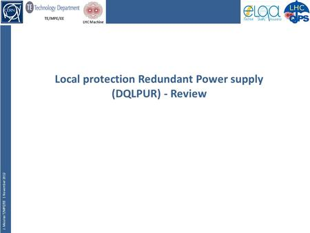 TE/MPE/EE J. Mourao T/MPE/EE 1 November 2012 LHC Machine Local protection Redundant Power supply (DQLPUR) - Review.