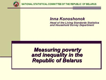 Measuring poverty and inequality in the Republic of Belarus Inna Konoshonok Head of the Living Standards Statistics and Household Survey Department NATIONAL.