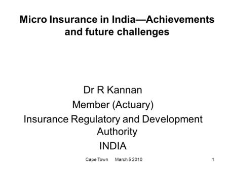 Cape Town March 5 20101 Micro Insurance in India—Achievements and future challenges Dr R Kannan Member (Actuary) Insurance Regulatory and Development Authority.
