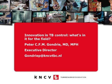 Innovation in TB control: what's in it for the field? Peter C.F.M. Gondrie, MD, MPH Executive Director