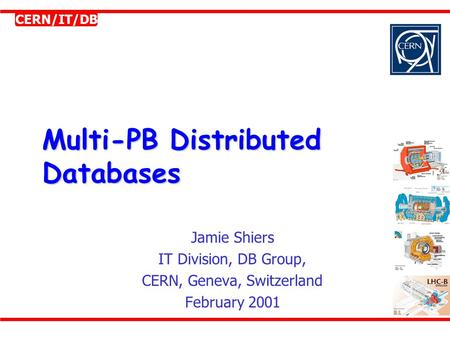 CERN/IT/DB Multi-PB Distributed Databases Jamie Shiers IT Division, DB Group, CERN, Geneva, Switzerland February 2001.