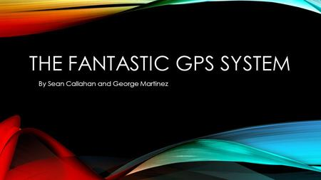 THE FANTASTIC GPS SYSTEM By Sean Callahan and George Martinez.