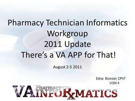 Pharmacy Technician Informatics Workgroup 2011 Update There's a VA APP for That! August 2-5 2011 Edna Bowser, CPhT VISN 4.