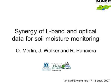 Synergy of L-band and optical data for soil moisture monitoring O. Merlin, J. Walker and R. Panciera 3 rd NAFE workshop 17-18 sept. 2007.