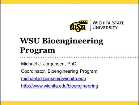 1 WSU Bioengineering Program Michael J. Jorgensen, PhD Coordinator, Bioengineering Program
