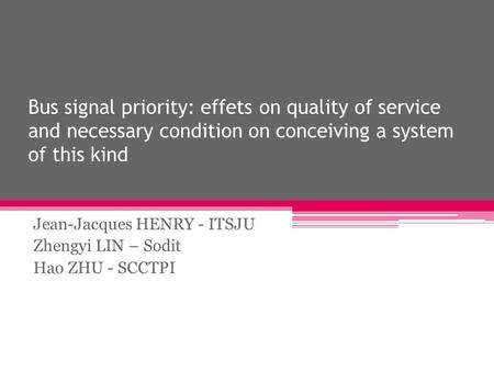 Bus signal priority: effets on quality of service and necessary condition on conceiving a system of this kind Jean-Jacques HENRY - ITSJU Zhengyi LIN –