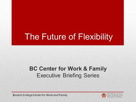 The Future of Flexibility BC Center for Work & Family Executive Briefing Series Boston College Center for Work and Family.