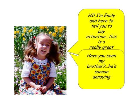 HI! I'm Emily and here to tell you to pay attention...this is a really great talk!!!!!!!!!! Have you seen my brother?…he's sooooa annoying.