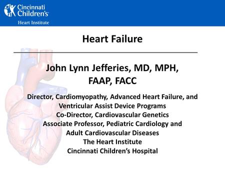 Heart Failure John Lynn Jefferies, MD, MPH, FAAP, FACC Director, Cardiomyopathy, Advanced Heart Failure, and Ventricular Assist Device Programs Co-Director,