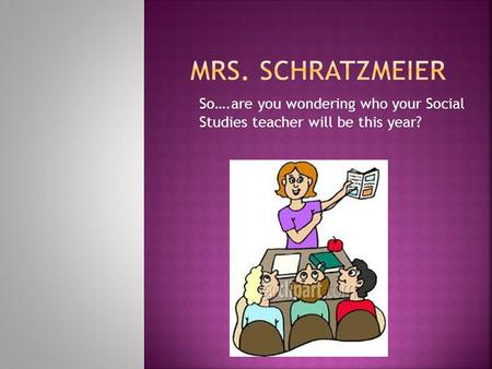 So….are you wondering who your Social Studies teacher will be this year?