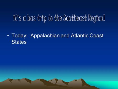 It's a bus trip to the Southeast Region! Today: Appalachian and Atlantic Coast States.
