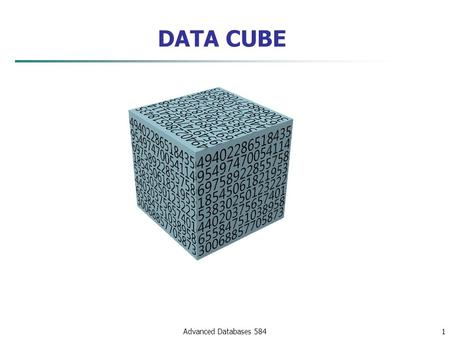 "Advanced Databases 5841 DATA CUBE. Index of Content 1. The ""ALL"" value and ALL() function 2. The New Features added in CUBE 3. Computing the CUBE and."
