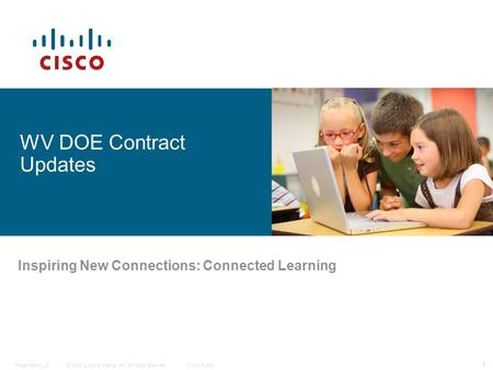 © 2009 Cisco Systems, Inc. All rights reserved.Cisco PublicPresentation_ID 1 WV DOE Contract Updates Inspiring New Connections: Connected Learning.