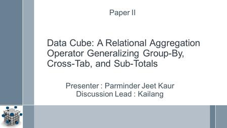 Data Cube: A Relational Aggregation Operator Generalizing Group-By, Cross-Tab, and Sub-Totals Presenter : Parminder Jeet Kaur Discussion Lead : Kailang.