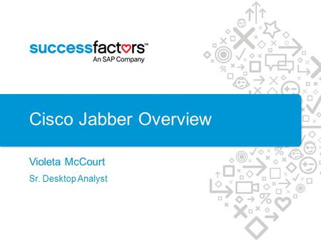 Cisco Jabber Overview Violeta McCourt Sr. Desktop Analyst.