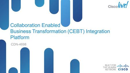 © 2012 Cisco and/or its affiliates. All rights reserved. CDN-4698 Cisco Public Collaboration Enabled Business Transformation (CEBT) Integration Platform.