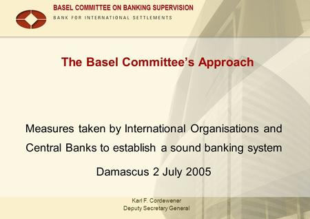 BASEL COMMITTEE ON BANKING SUPERVISION The Basel Committee's Approach Measures taken by International Organisations and Central Banks to establish a sound.