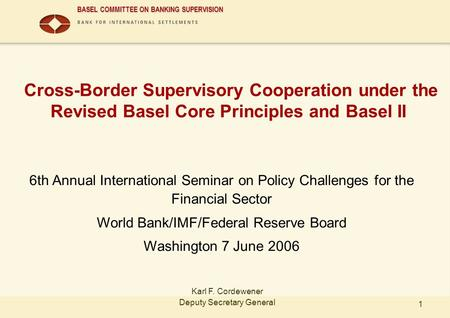 BASEL COMMITTEE ON BANKING SUPERVISION 1 Cross-Border Supervisory Cooperation under the Revised Basel Core Principles and Basel II 6th Annual International.