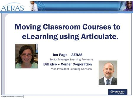 © Cerner Corporation All Rights Reserved Moving Classroom Courses to eLearning using Articulate. Jen Page – AERAS Senior Manager Learning Programs Bill.