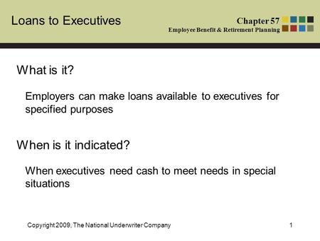 Loans to Executives Chapter 57 Employee Benefit & Retirement Planning Copyright 2009, The National Underwriter Company1 What is it? When is it indicated?