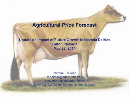 Agricultural Price Forecast Update on Impact of Future Growth in Nevada Dairies Fallon, Nevada May 22, 2014 Michael Helmar University.
