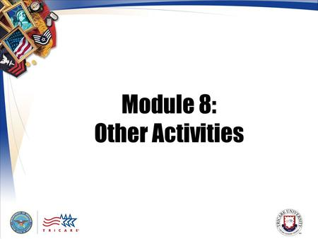 Module 8: Other Activities. 2 Module Objectives After this module, you should be able to: Describe the TRICARE Plus benefit State what the Extended Health.