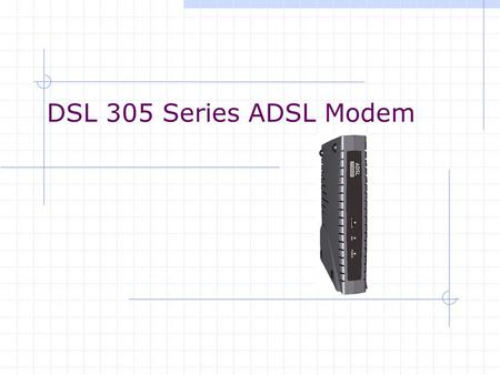 DSL 305 Series ADSL Modem. Types of DSL305 series DSL305E ADSL Modem  PPP Half-Bridge (Default)  Transparent Bridge DSL305EU ADSL Router/Modem.