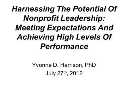 Harnessing The Potential Of Nonprofit Leadership: Meeting Expectations And Achieving High Levels Of Performance Yvonne D. Harrison, PhD July 27 th, 2012.