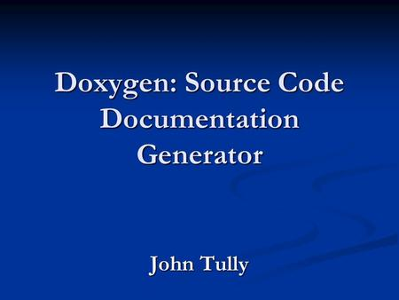 Doxygen: Source Code Documentation Generator John Tully.